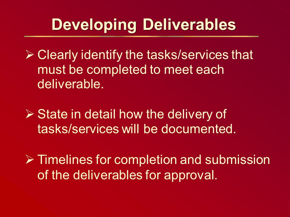 Developing Deliverables  Clearly identify the tasks/services that must be completed to meet each deliverable.