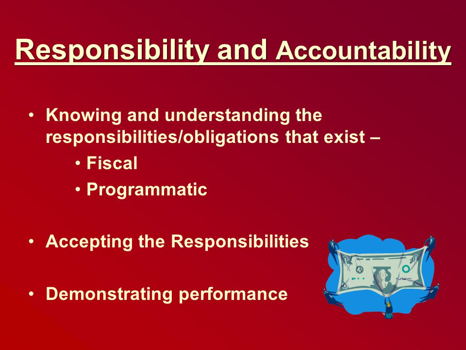 Responsibility and Accountability Knowing and understanding the responsibilities/obligations that exist – Fiscal Programmatic Accepting the Responsibilities Demonstrating performance