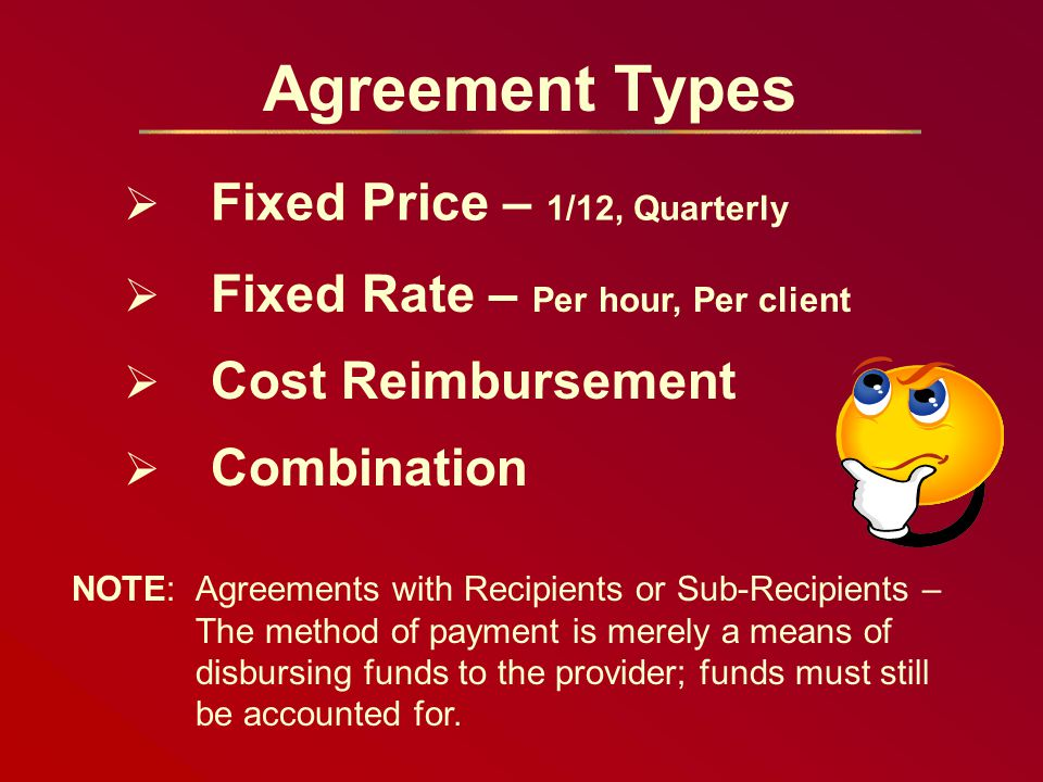 Agreement Types NOTE: Agreements with Recipients or Sub-Recipients – The method of payment is merely a means of disbursing funds to the provider; funds must still be accounted for.