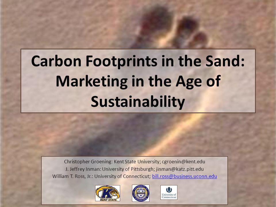 Carbon Footprints in the Sand: Marketing in the Age of Sustainability Christopher Groening: Kent State University; cgroenin@kent.edu J. Jeffrey Inman: