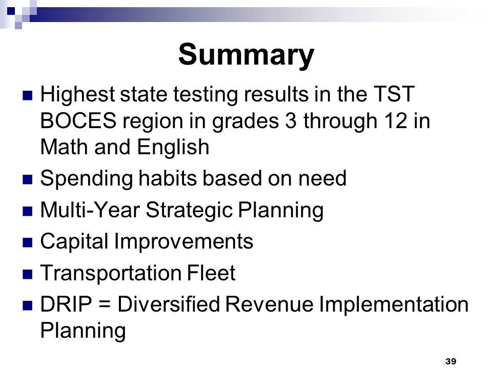Summary Highest state testing results in the TST BOCES region in grades 3 through 12 in Math and English Spending habits based on need Multi-Year Strategic Planning Capital Improvements Transportation Fleet DRIP = Diversified Revenue Implementation Planning 39