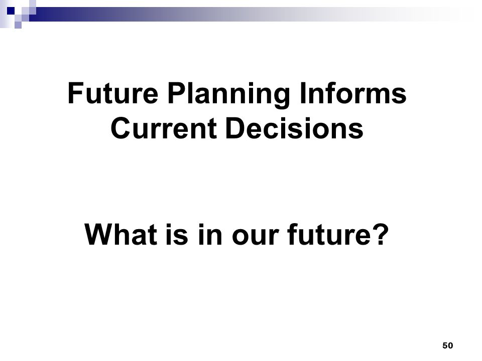 50 Future Planning Informs Current Decisions What is in our future