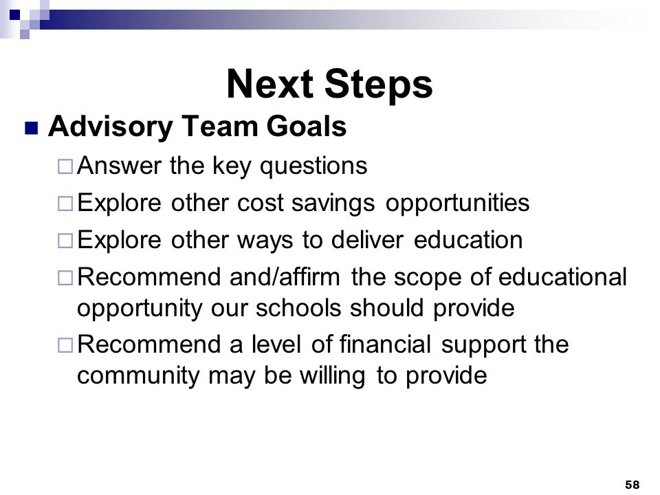 Next Steps Advisory Team Goals  Answer the key questions  Explore other cost savings opportunities  Explore other ways to deliver education  Recommend and/affirm the scope of educational opportunity our schools should provide  Recommend a level of financial support the community may be willing to provide 58