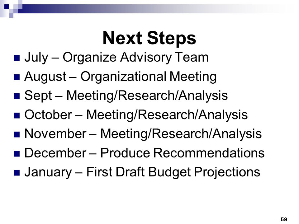 Next Steps July – Organize Advisory Team August – Organizational Meeting Sept – Meeting/Research/Analysis October – Meeting/Research/Analysis November – Meeting/Research/Analysis December – Produce Recommendations January – First Draft Budget Projections 59