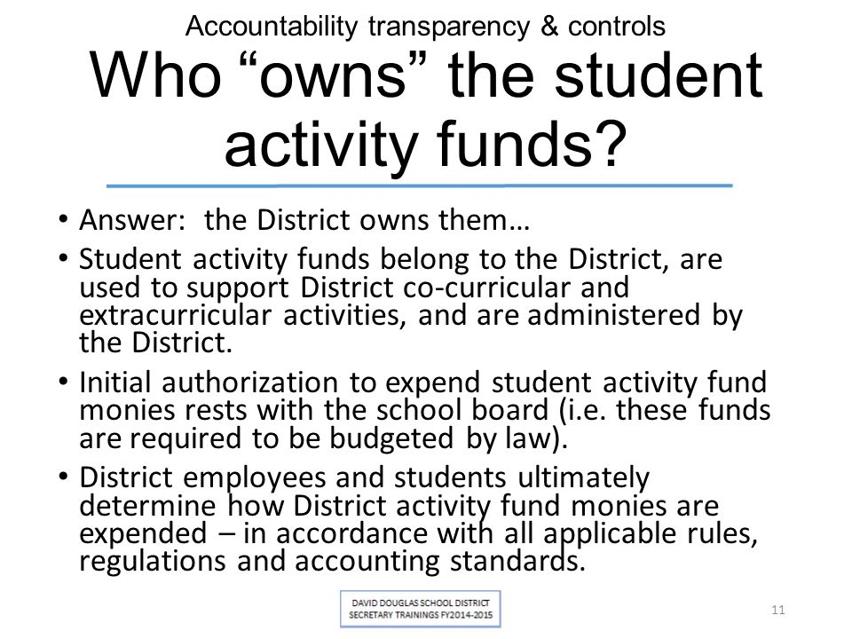 "Accountability transparency & controls Who ""owns"" the student activity funds? Answer: the District owns them… Student activity funds belong to the Dis"