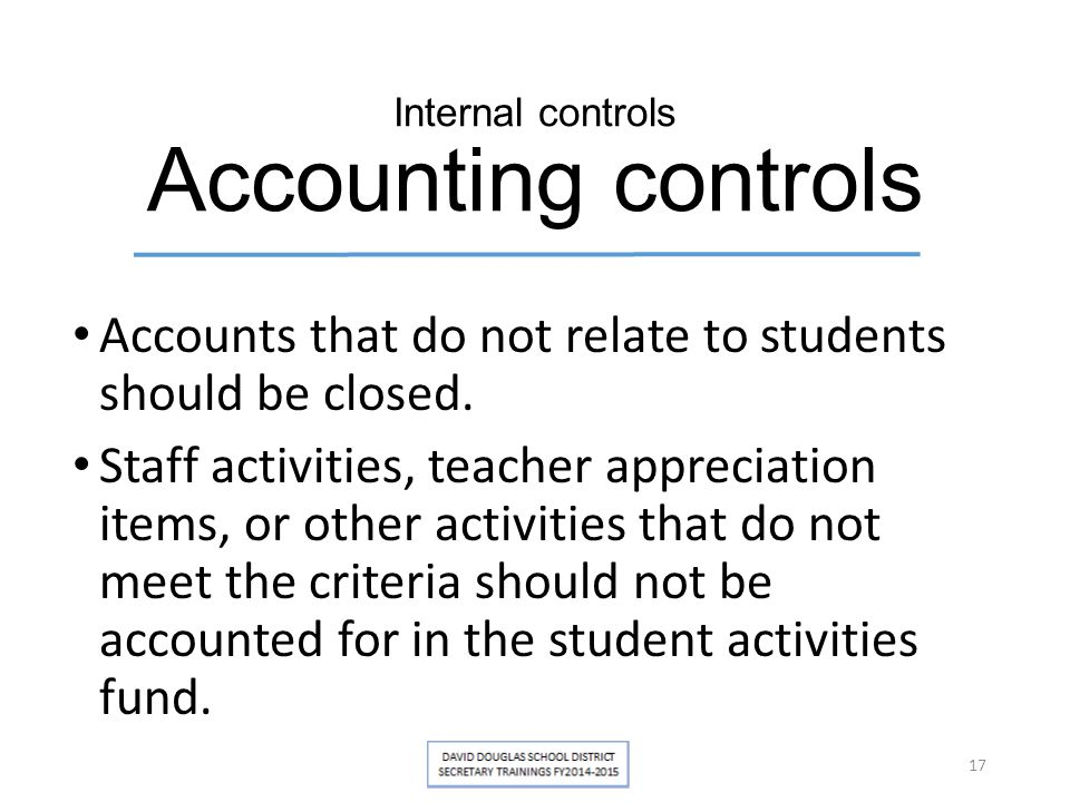 Internal controls Accounting controls Accounts that do not relate to students should be closed. Staff activities, teacher appreciation items, or other