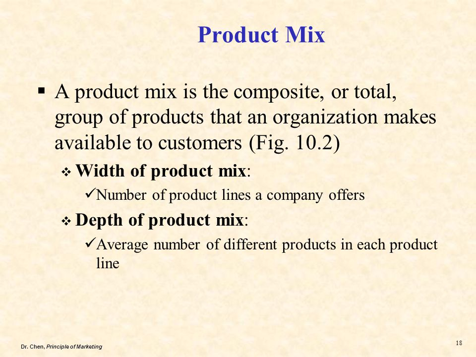 Dr. Chen, Principle of Marketing 18  A product mix is the composite, or total, group of products that an organization makes available to customers (F