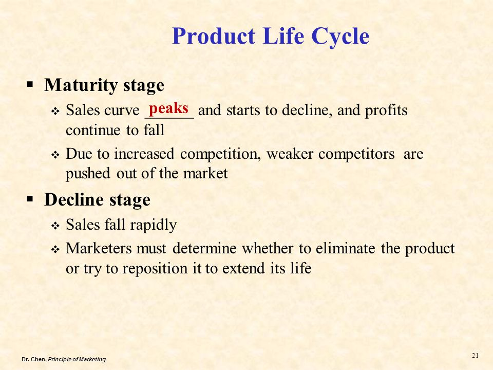 Dr. Chen, Principle of Marketing 21  Maturity stage  Sales curve ______ and starts to decline, and profits continue to fall  Due to increased compe