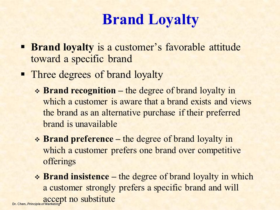 Dr. Chen, Principle of Marketing Brand Loyalty  Brand loyalty is a customer's favorable attitude toward a specific brand  Three degrees of brand loy