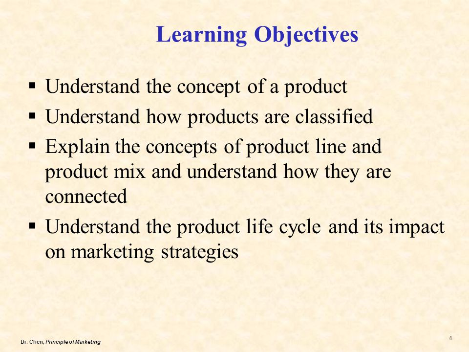 Dr. Chen, Principle of Marketing 4  Understand the concept of a product  Understand how products are classified  Explain the concepts of product li