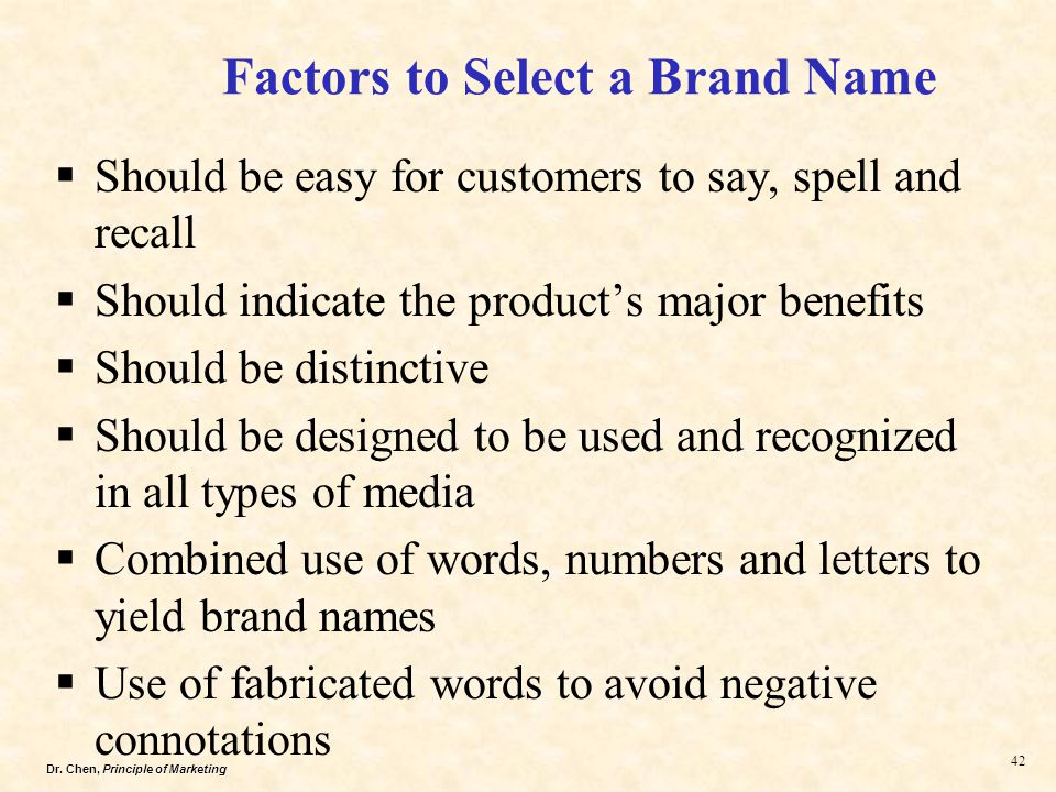 Dr. Chen, Principle of Marketing 42  Should be easy for customers to say, spell and recall  Should indicate the product's major benefits  Should be