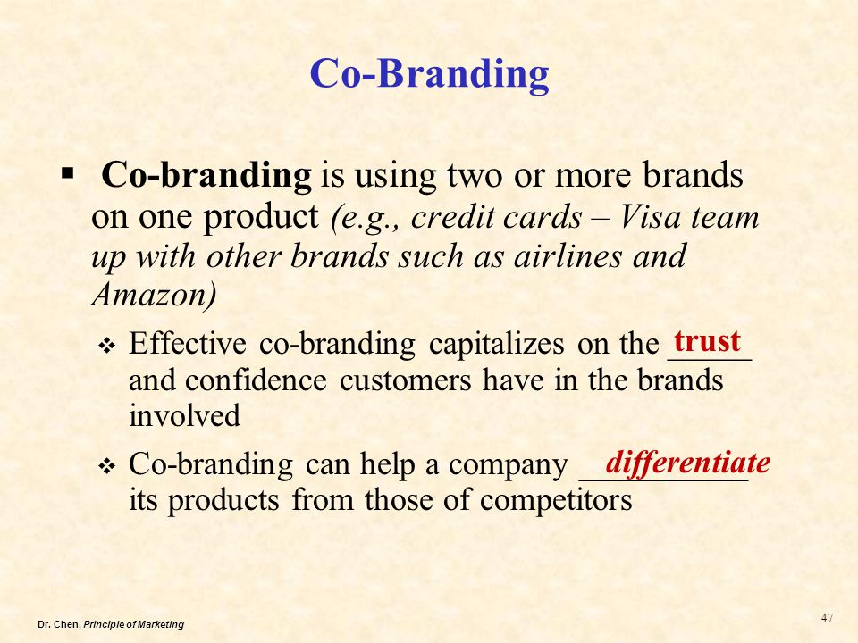 Dr. Chen, Principle of Marketing 47 Co-Branding  Co-branding is using two or more brands on one product (e.g., credit cards – Visa team up with other
