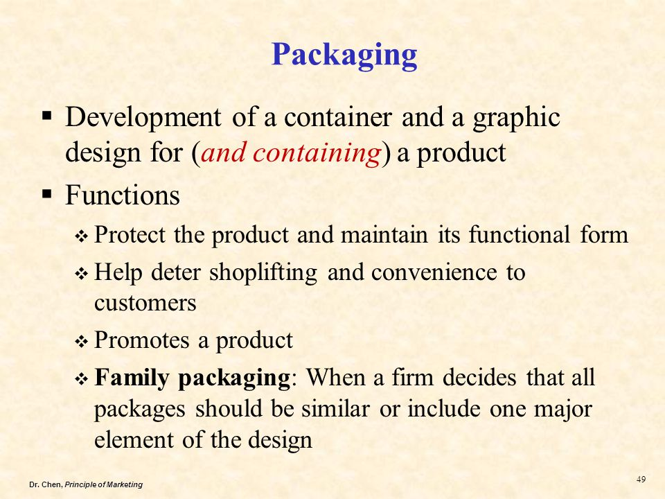 Dr. Chen, Principle of Marketing 49  Development of a container and a graphic design for (and containing) a product  Functions  Protect the product