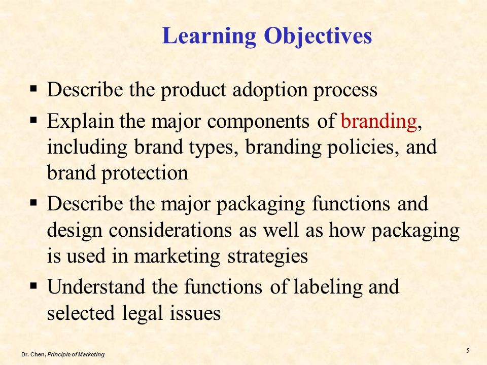Dr. Chen, Principle of Marketing 5  Describe the product adoption process  Explain the major components of branding, including brand types, branding