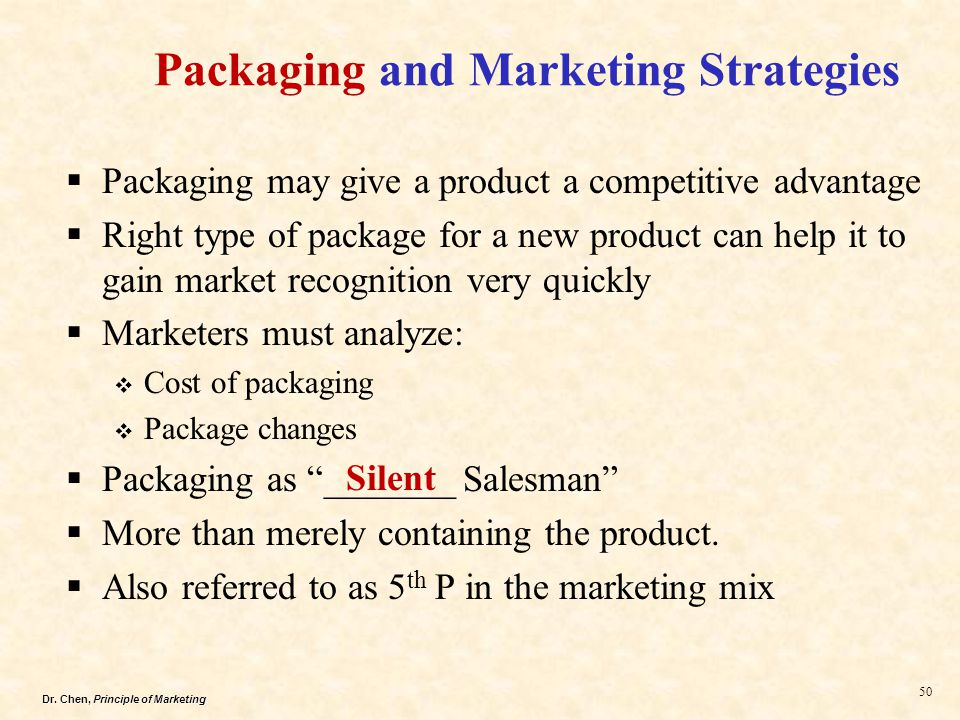 Dr. Chen, Principle of Marketing 50  Packaging may give a product a competitive advantage  Right type of package for a new product can help it to ga