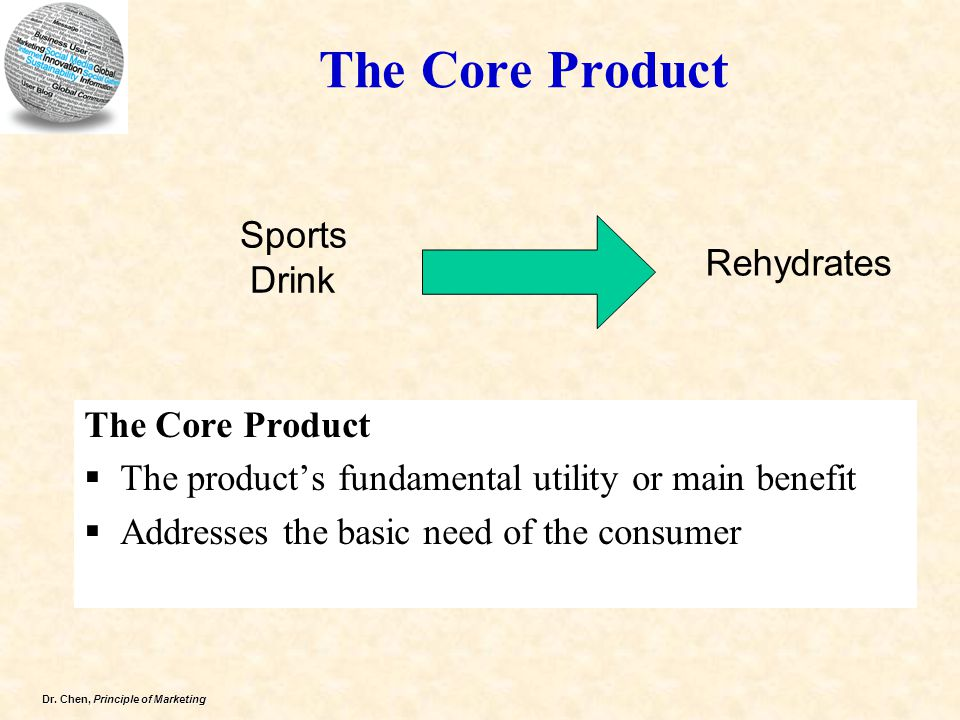 Dr. Chen, Principle of Marketing The Core Product  The product's fundamental utility or main benefit  Addresses the basic need of the consumer Sport