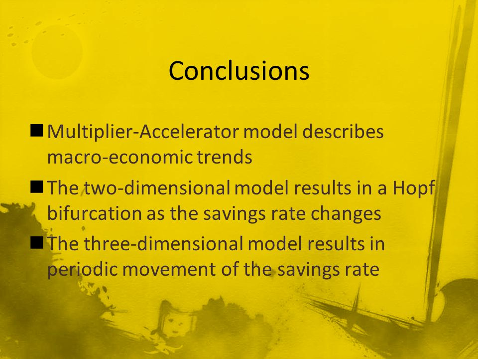 Multiplier-Accelerator model describes macro-economic trends The two-dimensional model results in a Hopf bifurcation as the savings rate changes The three-dimensional model results in periodic movement of the savings rate