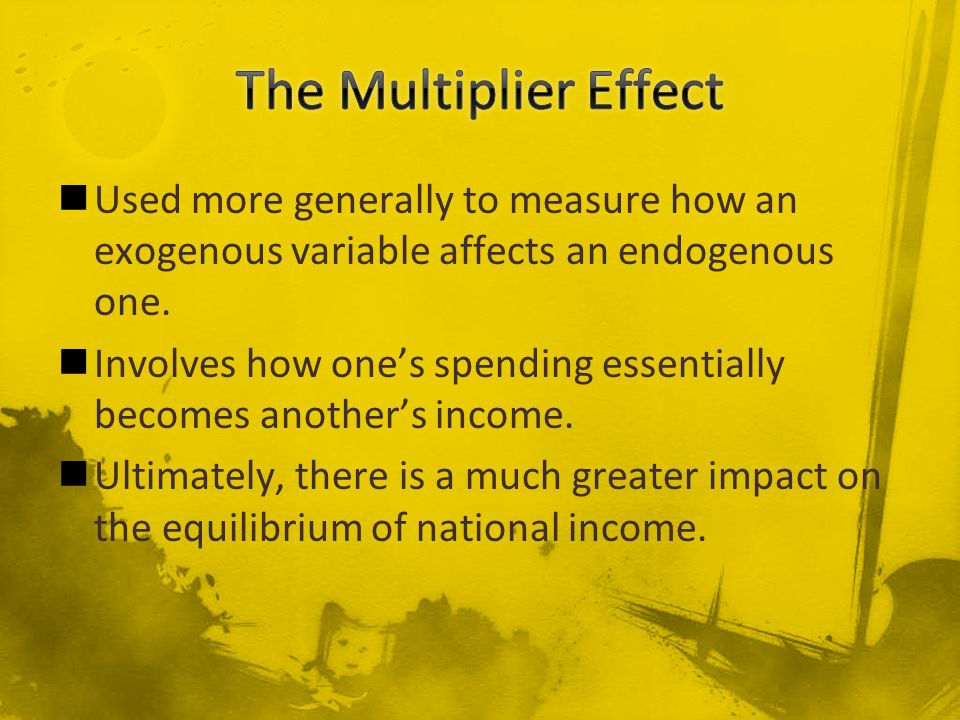 Used more generally to measure how an exogenous variable affects an endogenous one. Involves how one's spending essentially becomes another's income.