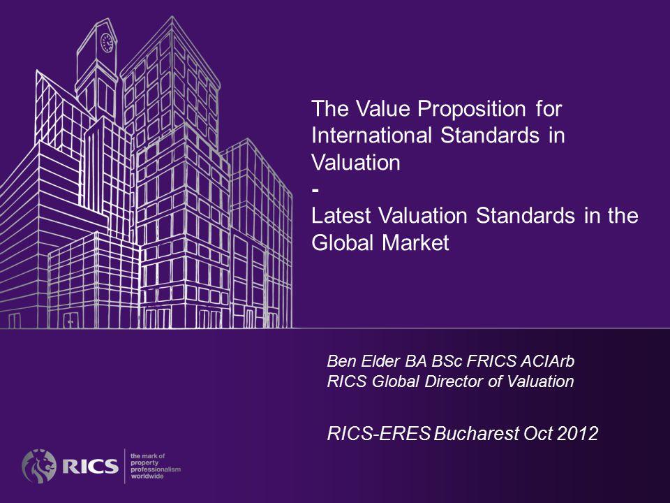 The Value Proposition for International Standards in Valuation - Latest Valuation Standards in the Global Market Ben Elder BA BSc FRICS ACIArb RICS Global Director of Valuation RICS-ERES Bucharest Oct 2012