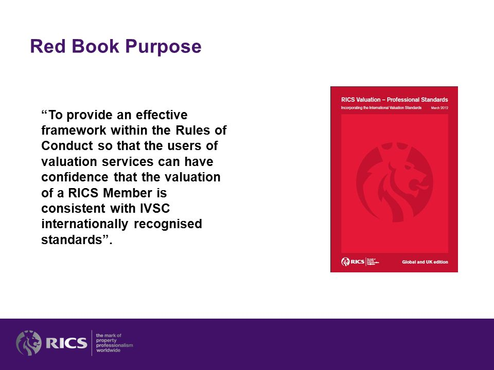 """Red Book Purpose """"To provide an effective framework within the Rules of Conduct so that the users of valuation services can have confidence that the v"""