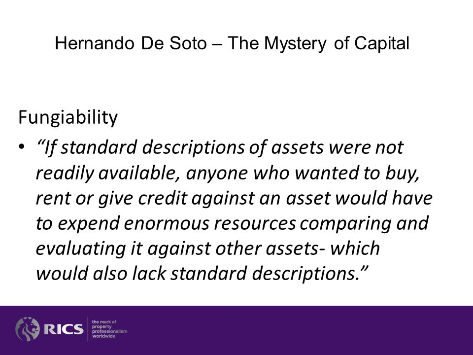 Fungiability If standard descriptions of assets were not readily available, anyone who wanted to buy, rent or give credit against an asset would have to expend enormous resources comparing and evaluating it against other assets- which would also lack standard descriptions. Hernando De Soto – The Mystery of Capital