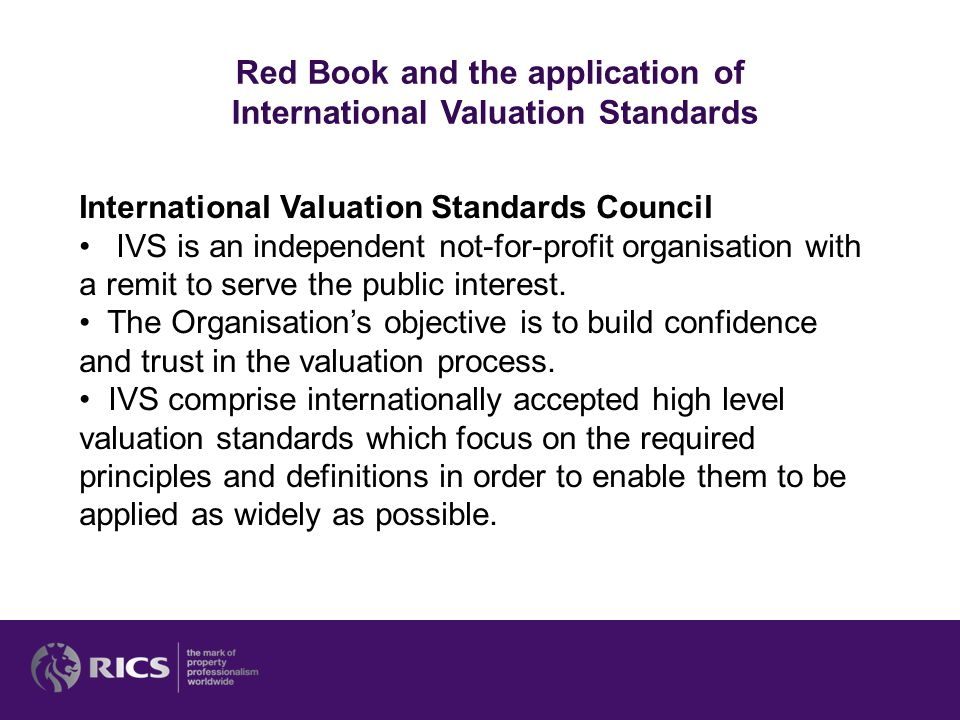 Red Book and the application of International Valuation Standards International Valuation Standards Council IVS is an independent not-for-profit organisation with a remit to serve the public interest.