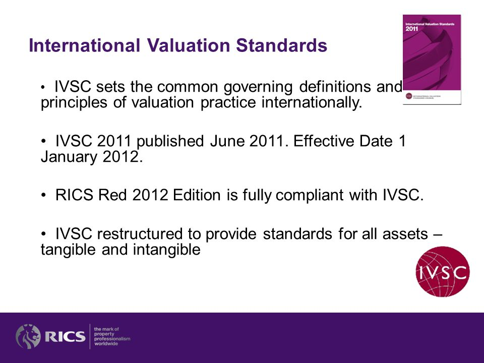 International Valuation Standards IVSC sets the common governing definitions and principles of valuation practice internationally. IVSC 2011 published