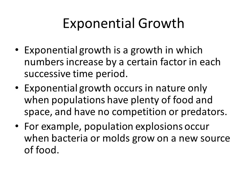 Exponential Growth Exponential growth is a growth in which numbers increase by a certain factor in each successive time period. Exponential growth occ