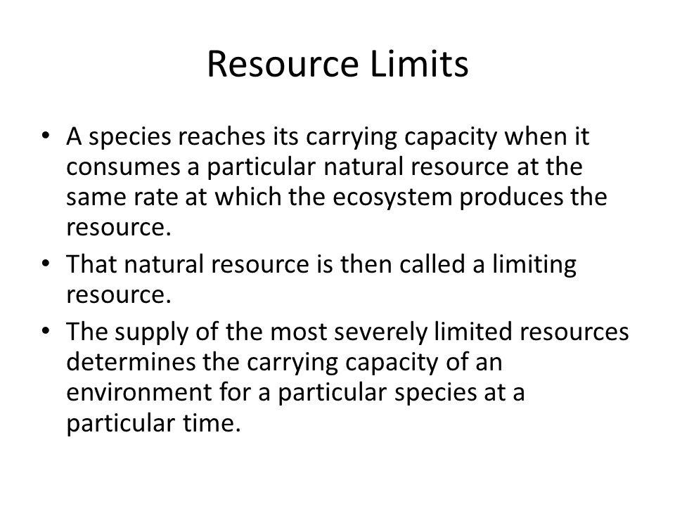 Resource Limits A species reaches its carrying capacity when it consumes a particular natural resource at the same rate at which the ecosystem produce