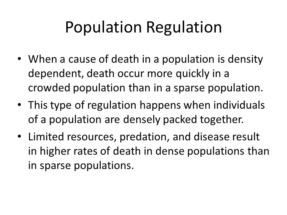 Population Regulation When a cause of death in a population is density dependent, death occur more quickly in a crowded population than in a sparse po