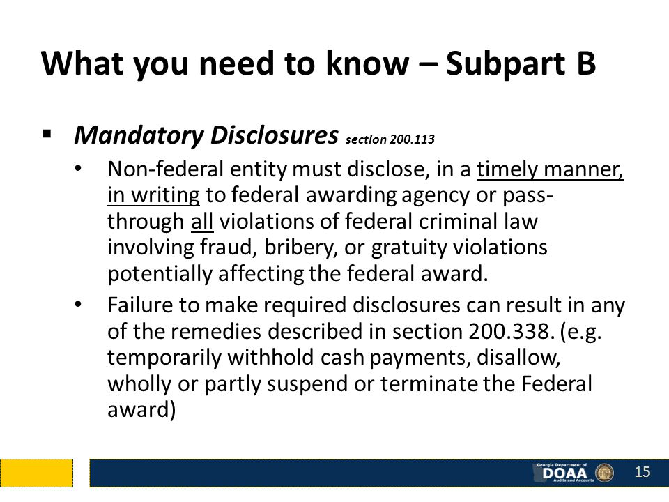 What you need to know – Subpart B  Mandatory Disclosures section 200.113 Non-federal entity must disclose, in a timely manner, in writing to federal awarding agency or pass- through all violations of federal criminal law involving fraud, bribery, or gratuity violations potentially affecting the federal award.