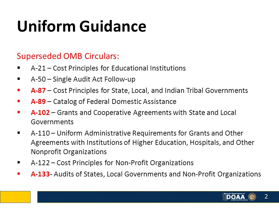 Uniform Guidance Superseded OMB Circulars:  A-21 – Cost Principles for Educational Institutions  A-50 – Single Audit Act Follow-up  A-87 – Cost Principles for State, Local, and Indian Tribal Governments  A-89 – Catalog of Federal Domestic Assistance  A-102 – Grants and Cooperative Agreements with State and Local Governments  A-110 – Uniform Administrative Requirements for Grants and Other Agreements with Institutions of Higher Education, Hospitals, and Other Nonprofit Organizations  A-122 – Cost Principles for Non-Profit Organizations  A-133- Audits of States, Local Governments and Non-Profit Organizations 2