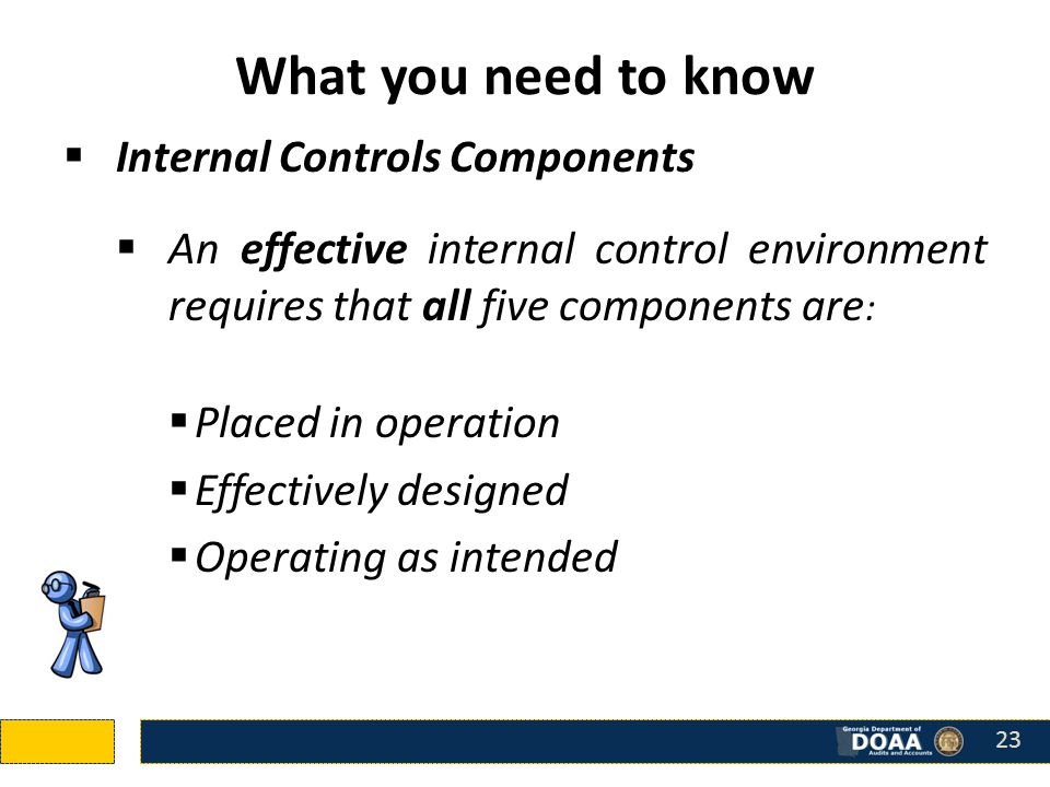 What you need to know  Internal Controls Components  An effective internal control environment requires that all five components are :  Placed in operation  Effectively designed  Operating as intended 23