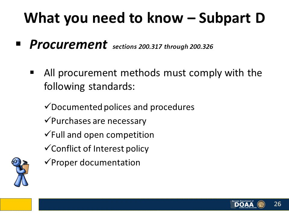 What you need to know – Subpart D  Procurement sections 200.317 through 200.326  All procurement methods must comply with the following standards: Documented polices and procedures Purchases are necessary Full and open competition Conflict of Interest policy Proper documentation 26
