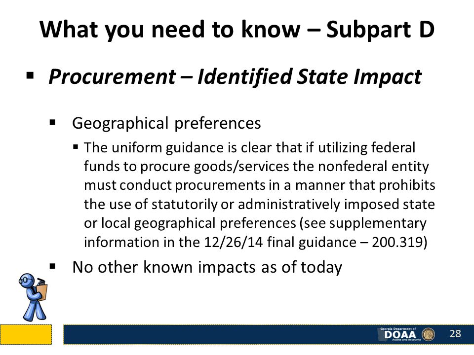 What you need to know – Subpart D  Procurement – Identified State Impact  Geographical preferences  The uniform guidance is clear that if utilizing federal funds to procure goods/services the nonfederal entity must conduct procurements in a manner that prohibits the use of statutorily or administratively imposed state or local geographical preferences (see supplementary information in the 12/26/14 final guidance – 200.319)  No other known impacts as of today 28