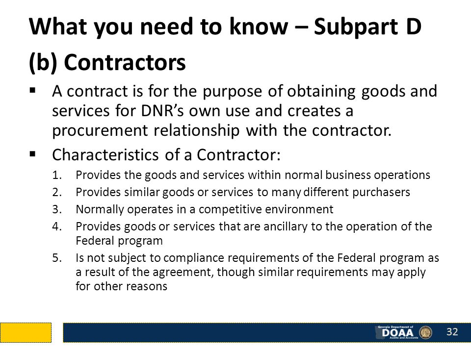 What you need to know – Subpart D (b) Contractors  A contract is for the purpose of obtaining goods and services for DNR's own use and creates a procurement relationship with the contractor.