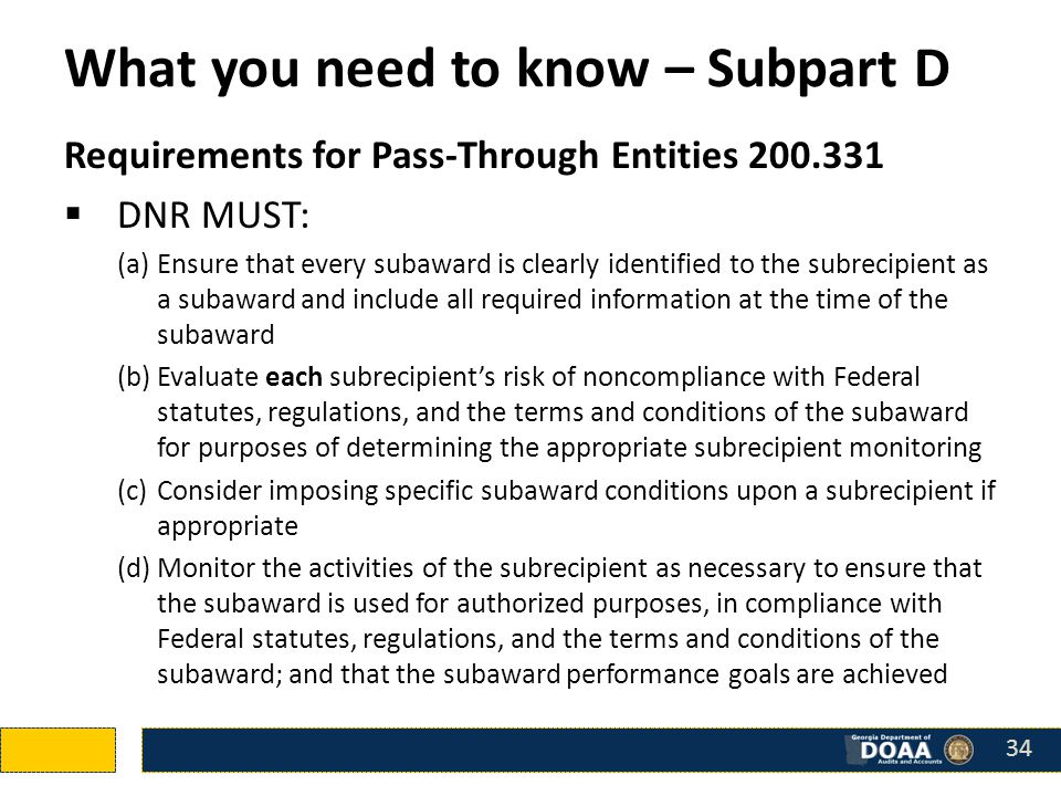 What you need to know – Subpart D Requirements for Pass-Through Entities 200.331  DNR MUST: (a)Ensure that every subaward is clearly identified to the subrecipient as a subaward and include all required information at the time of the subaward (b)Evaluate each subrecipient's risk of noncompliance with Federal statutes, regulations, and the terms and conditions of the subaward for purposes of determining the appropriate subrecipient monitoring (c)Consider imposing specific subaward conditions upon a subrecipient if appropriate (d)Monitor the activities of the subrecipient as necessary to ensure that the subaward is used for authorized purposes, in compliance with Federal statutes, regulations, and the terms and conditions of the subaward; and that the subaward performance goals are achieved 34