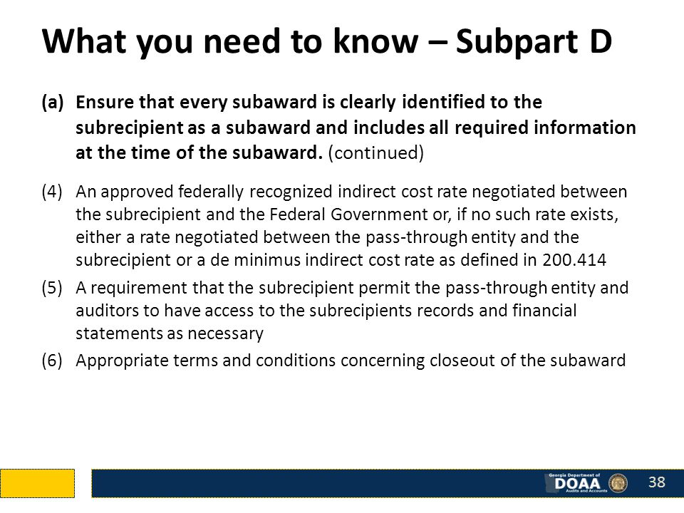 What you need to know – Subpart D (a)Ensure that every subaward is clearly identified to the subrecipient as a subaward and includes all required information at the time of the subaward.