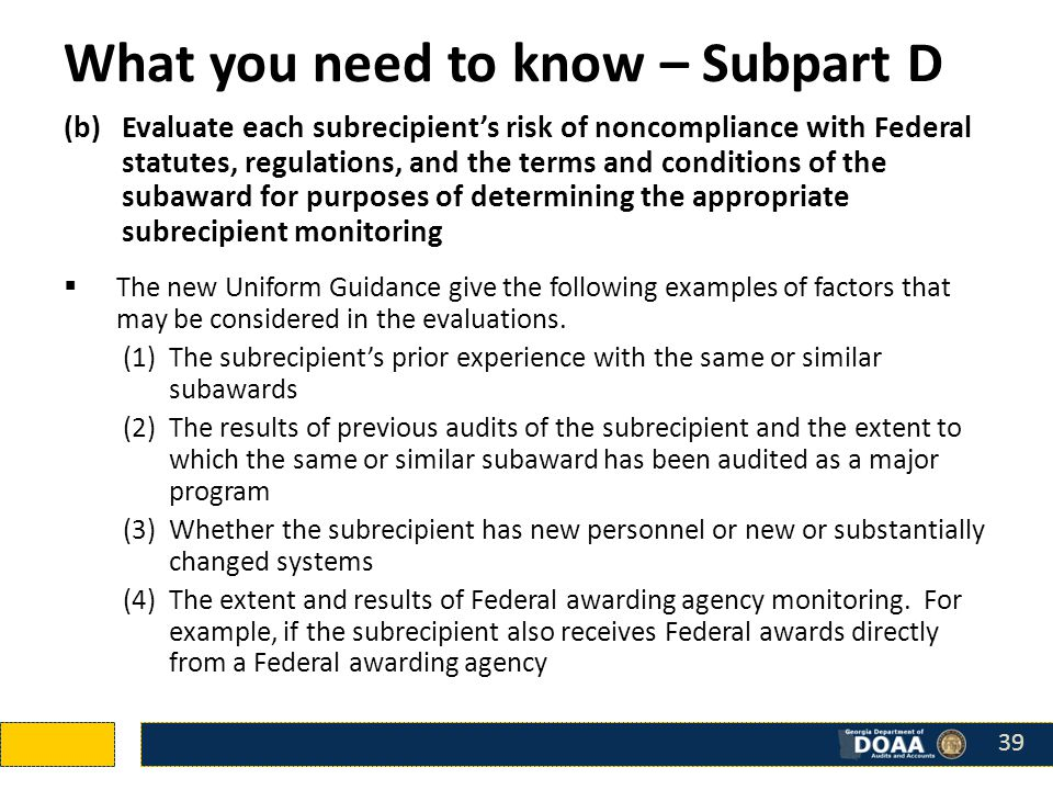 What you need to know – Subpart D (b)Evaluate each subrecipient's risk of noncompliance with Federal statutes, regulations, and the terms and conditions of the subaward for purposes of determining the appropriate subrecipient monitoring  The new Uniform Guidance give the following examples of factors that may be considered in the evaluations.