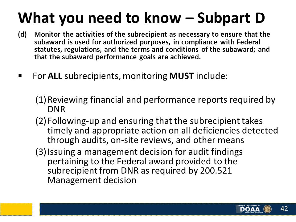 What you need to know – Subpart D (d)Monitor the activities of the subrecipient as necessary to ensure that the subaward is used for authorized purposes, in compliance with Federal statutes, regulations, and the terms and conditions of the subaward; and that the subaward performance goals are achieved.