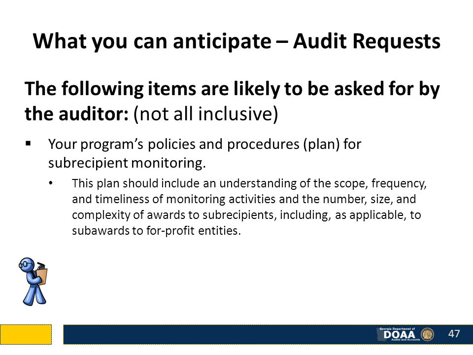 The following items are likely to be asked for by the auditor: (not all inclusive)  Your program's policies and procedures (plan) for subrecipient monitoring.