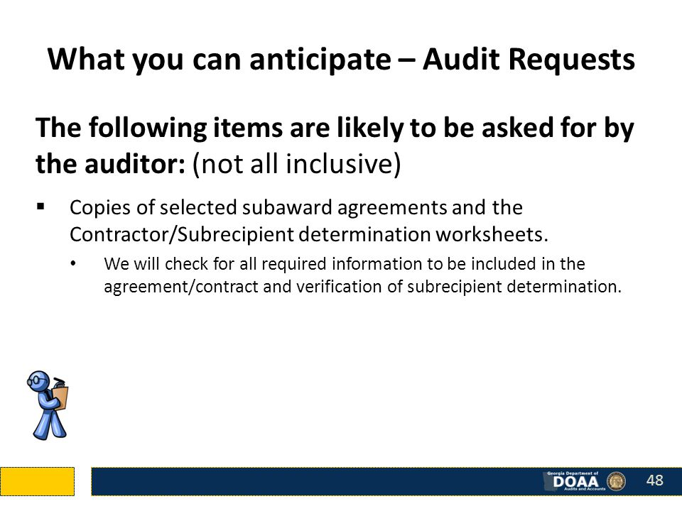The following items are likely to be asked for by the auditor: (not all inclusive)  Copies of selected subaward agreements and the Contractor/Subrecipient determination worksheets.