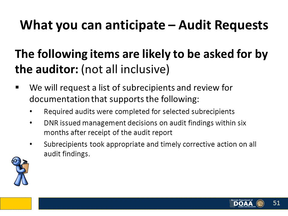 The following items are likely to be asked for by the auditor: (not all inclusive)  We will request a list of subrecipients and review for documentation that supports the following: Required audits were completed for selected subrecipients DNR issued management decisions on audit findings within six months after receipt of the audit report Subrecipients took appropriate and timely corrective action on all audit findings.