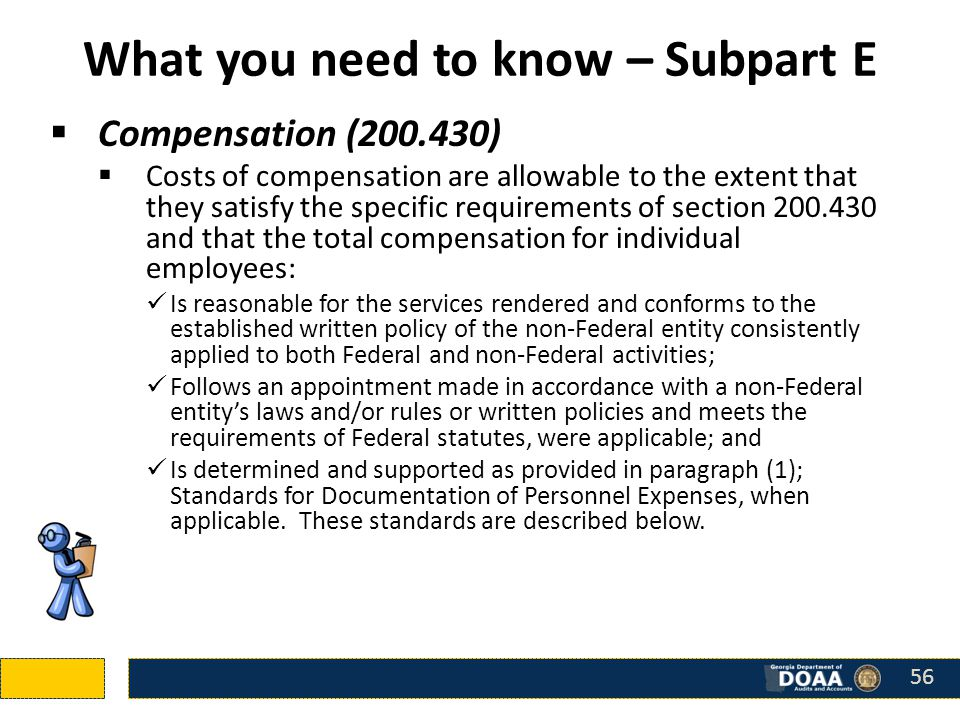 What you need to know – Subpart E  Compensation (200.430)  Costs of compensation are allowable to the extent that they satisfy the specific requirements of section 200.430 and that the total compensation for individual employees: Is reasonable for the services rendered and conforms to the established written policy of the non-Federal entity consistently applied to both Federal and non-Federal activities; Follows an appointment made in accordance with a non-Federal entity's laws and/or rules or written policies and meets the requirements of Federal statutes, were applicable; and Is determined and supported as provided in paragraph (1); Standards for Documentation of Personnel Expenses, when applicable.
