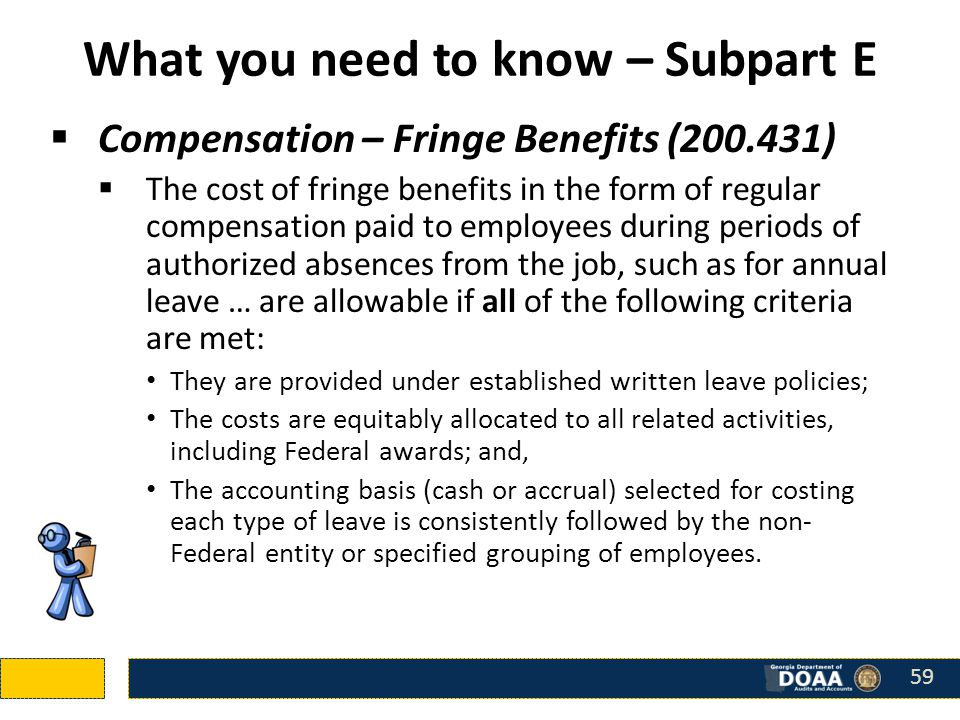 What you need to know – Subpart E  Compensation – Fringe Benefits (200.431)  The cost of fringe benefits in the form of regular compensation paid to employees during periods of authorized absences from the job, such as for annual leave … are allowable if all of the following criteria are met: They are provided under established written leave policies; The costs are equitably allocated to all related activities, including Federal awards; and, The accounting basis (cash or accrual) selected for costing each type of leave is consistently followed by the non- Federal entity or specified grouping of employees.