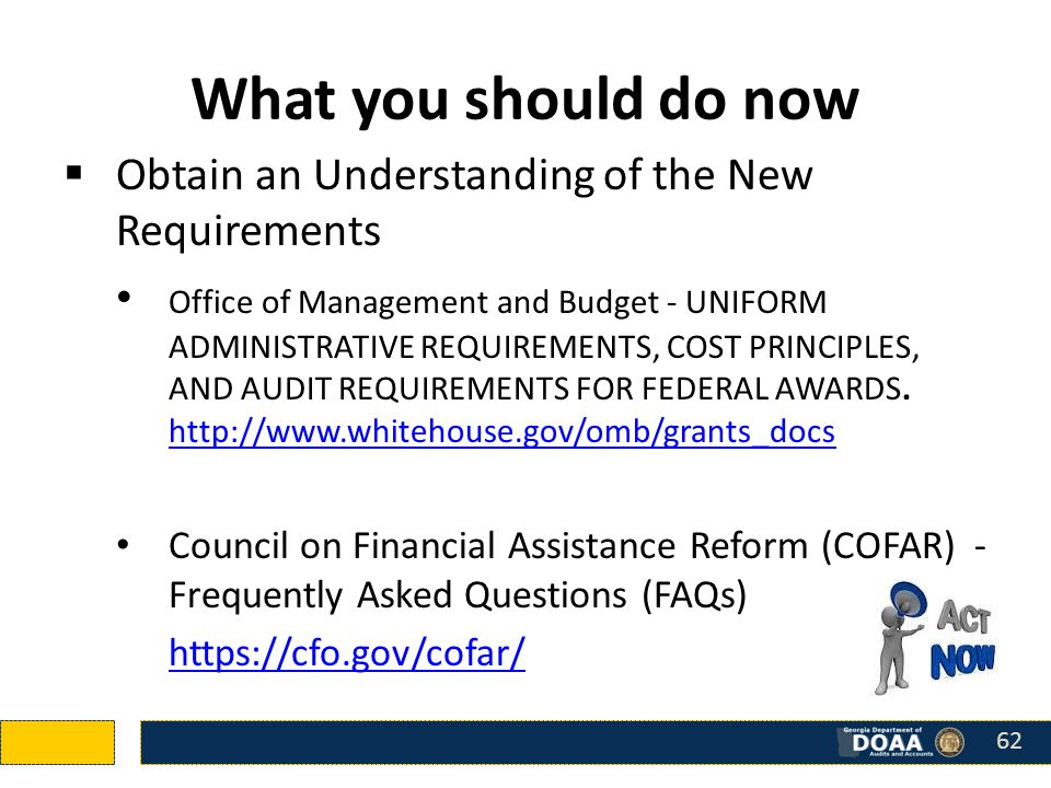 What you should do now  Obtain an Understanding of the New Requirements Office of Management and Budget - UNIFORM ADMINISTRATIVE REQUIREMENTS, COST PRINCIPLES, AND AUDIT REQUIREMENTS FOR FEDERAL AWARDS.