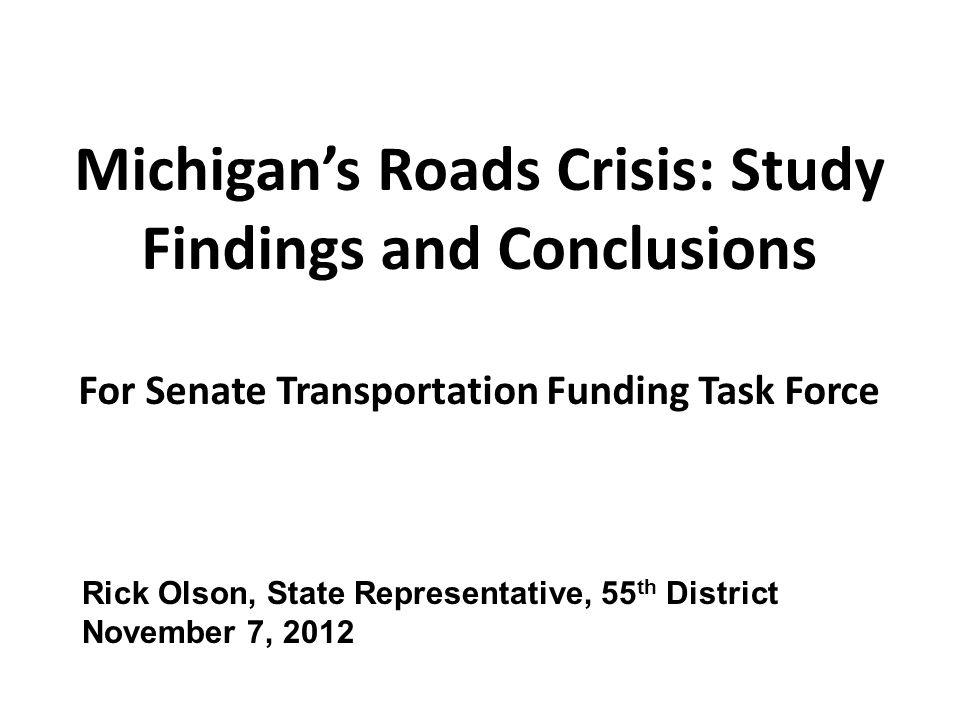 Michigan's Roads Crisis: Study Findings and Conclusions For Senate Transportation Funding Task Force Rick Olson, State Representative, 55 th District November 7, 2012