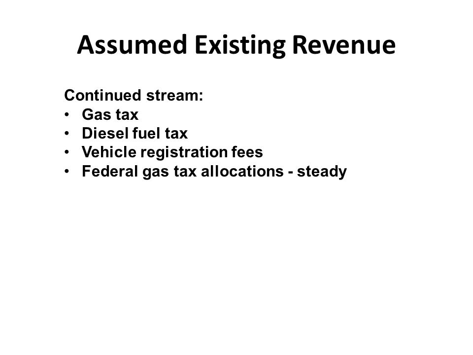 Assumed Existing Revenue Continued stream: Gas tax Diesel fuel tax Vehicle registration fees Federal gas tax allocations - steady
