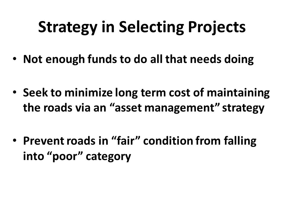 Strategy in Selecting Projects Not enough funds to do all that needs doing Seek to minimize long term cost of maintaining the roads via an asset management strategy Prevent roads in fair condition from falling into poor category