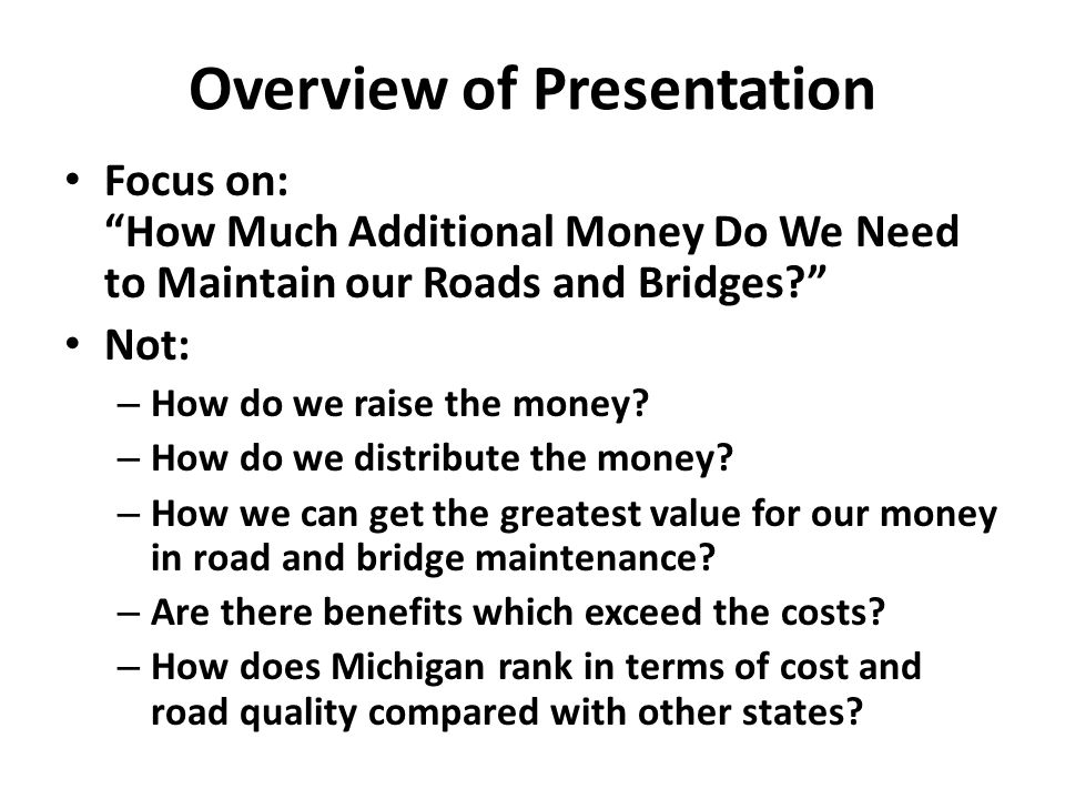 Overview of Presentation Focus on: How Much Additional Money Do We Need to Maintain our Roads and Bridges Not: – How do we raise the money.